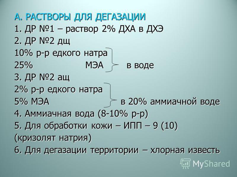 А. РАСТВОРЫ ДЛЯ ДЕГАЗАЦИИ 1. ДР 1 – раствор 2% ДХА в ДХЭ 2. ДР 2 до 10% р-р едкого натра 25% МЭА в воде 3. ДР 2 аш 2% р-р едкого натра 5% МЭА в 20% аммиачной воде 4. Аммиачная вода (8-10% р-р) 5. Для обработки кожи – ИПП – 9 (10) (кризолят натрия) 6.
