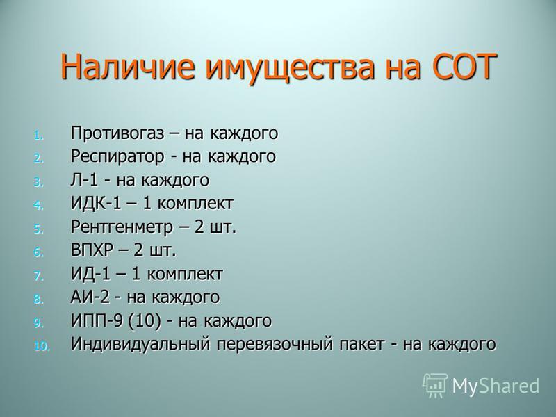 Наличие имущества на СОТ 1. Противогаз – на каждого 2. Респиротор - на каждого 3. Л-1 - на каждого 4. ИДК-1 – 1 комплект 5. Рентгенметр – 2 шт. 6. ВПХР – 2 шт. 7. ИД-1 – 1 комплект 8. АИ-2 - на каждого 9. ИПП-9 (10) - на каждого 10. Индивидуальный пе