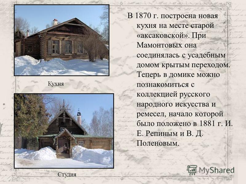 В 1870 г. построена новая кухня на месте старой «аксаковской». При Мамонтовых она соединялась с усадебным домом крытым переходом. Теперь в домике можно познакомиться с коллекцией русского народного искусства и ремесел, начало которой было положено в