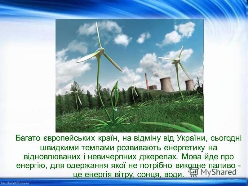 Багато європейських країн, на відміну від України, сьогодні швидкими темпами розвивають енергетику на відновлюваних і невичерпних джерелах. Мова йде про енергію, для одержання якої не потрібно викопне паливо - це енергія вітру, сонця, води.