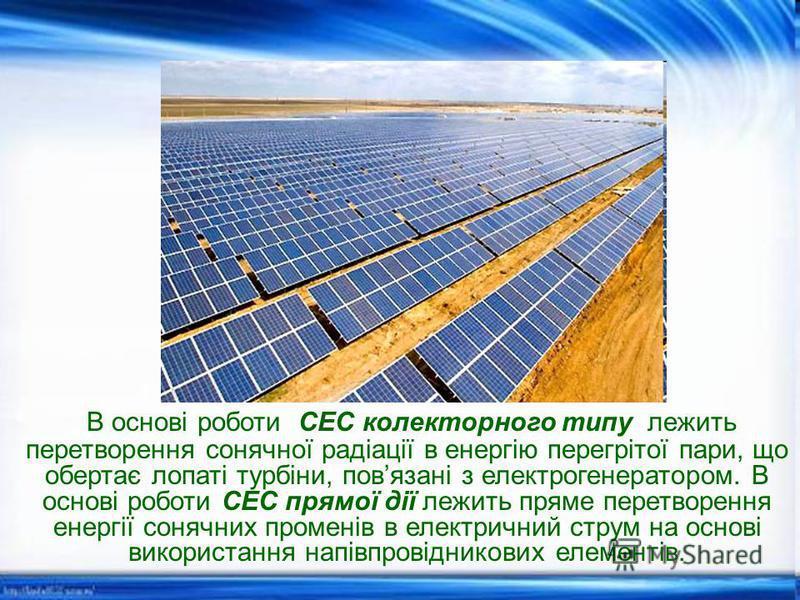 В основі роботи СЕС колекторного типу лежить перетворення сонячної радіації в енергію перегрітої пари, що обертає лопаті турбіни, повязані з електрогенератором. В основі роботи СЕС прямої дії лежить пряме перетворення енергії сонячних променів в елек