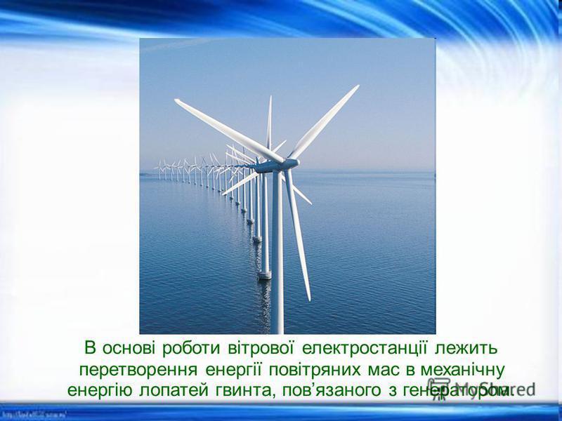 В основі роботи вітрової електростанції лежить перетворення енергії повітряних мас в механічну енергію лопатей гвинта, повязаного з генератором.