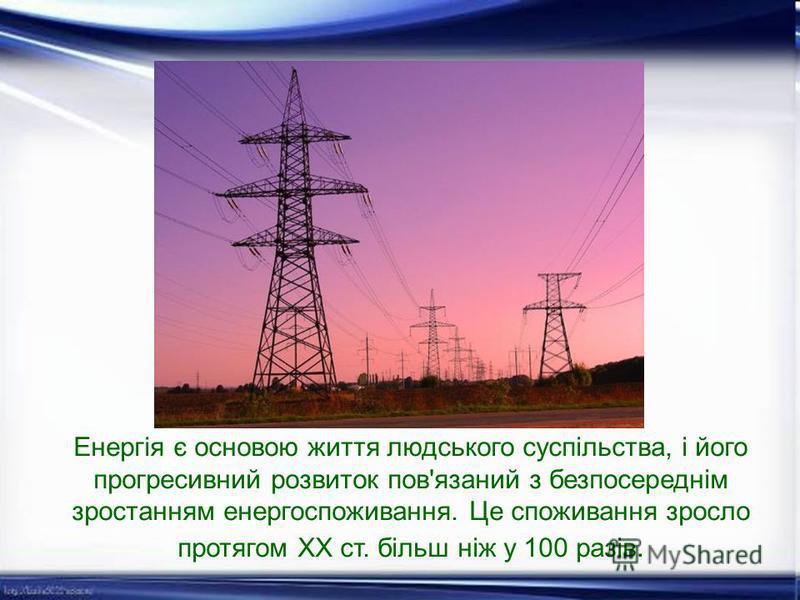 Енергія є основою життя людського суспільства, і його прогресивний розвиток пов'язаний з безпосереднім зростанням енергоспоживання. Це споживання зросло протягом XX ст. більш ніж у 100 разів.