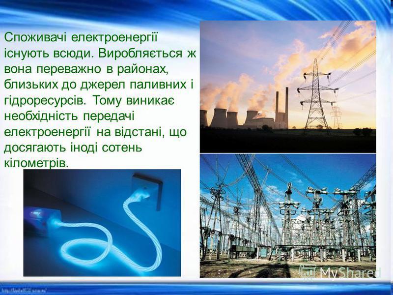 Споживачі електроенергії існують всюди. Виробляється ж вона переважно в районах, близьких до джерел паливних і гідроресурсів. Тому виникає необхідність передачі електроенергії на відстані, що досягають іноді сотень кілометрів.