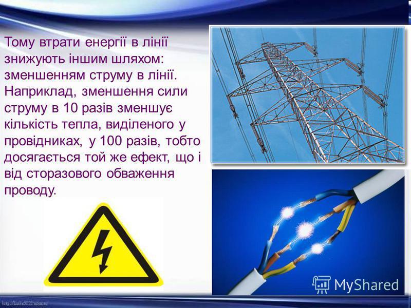 Тому втрати енергії в лінії знижують іншим шляхом: зменшенням струму в лінії. Наприклад, зменшення сили струму в 10 разів зменшує кількість тепла, виділеного у провідниках, у 100 разів, тобто досягається той же ефект, що і від сторазового обваження п