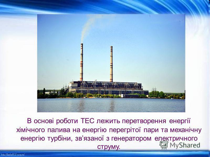 В основі роботи ТЕС лежить перетворення енергії хімічного палива на енергію перегрітої пари та механічну енергію турбіни, звязаної з генератором електричного струму.