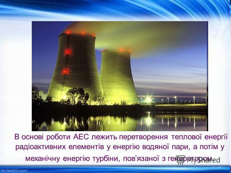 В основі роботи АЕС лежить перетворення теплової енергії радіоактивних елементів у енергію водяної пари, а потім у механічну енергію турбіни, повязаної з генератором.