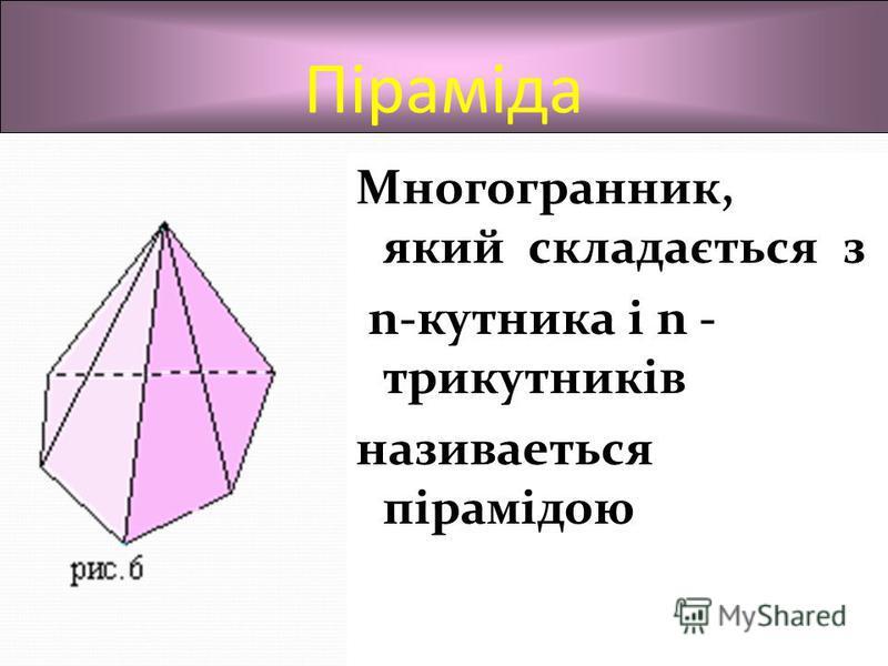 Піраміда Многогранник, який складається з n-кутника і n - трикутників називаеться пірамідою