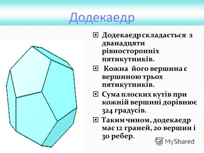 Додекаедр Додекаедр складається з дванадцяти рівносторонніх пятикутників. Кожна його вершина є вершиною трьох пятикутників. Сума плоских кутів при кожній вершині дорівнює 324 градусів. Таким чином, додекаедр має 12 граней, 20 вершин і 30 ребер.