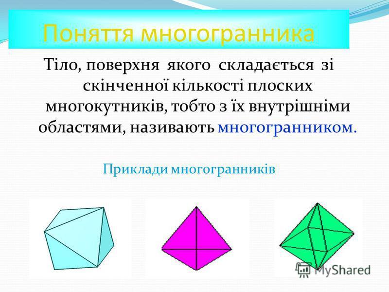 Поняття многогранника Тіло, поверхня якого складається зі скінченної кількості плоских многокутників, тобто з їх внутрішніми областями, називають многогранником. Приклади многогранників