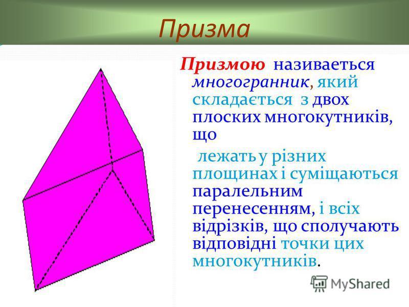 Призма Призмою називаеться многогранник, який складається з двох плоских многокутників, що лежать у різних площинах і суміщаються паралельним перенесенням, і всіх відрізків, що сполучають відповідні точки цих многокутників.