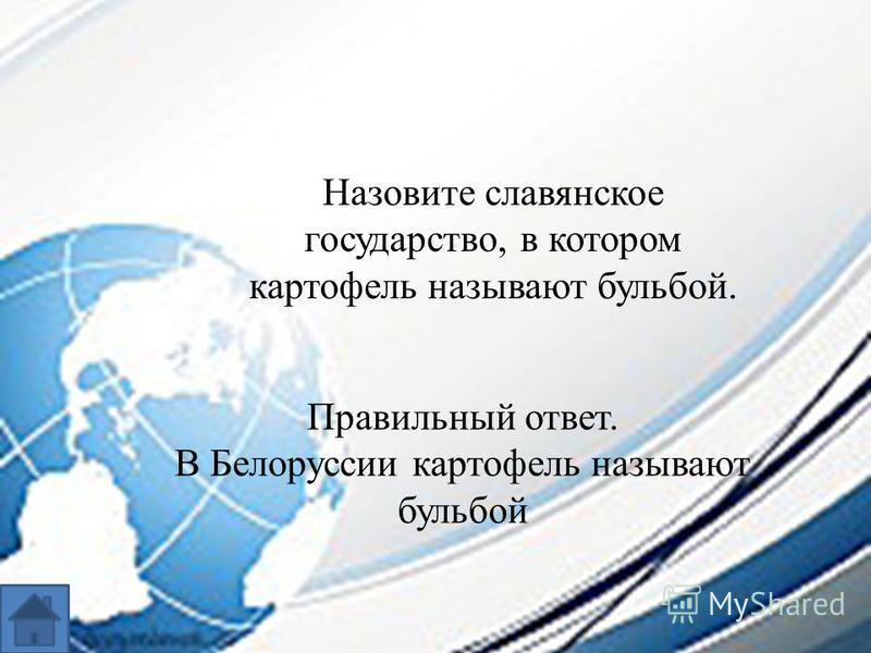 Назовите славянское государство, в котором картофель называют бульбой. Правильный ответ. В Белоруссии картофель называют бульбой