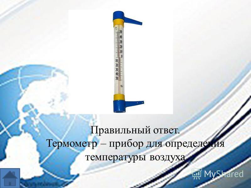 Правильный ответ. Термометр – прибор для определения температуры воздуха