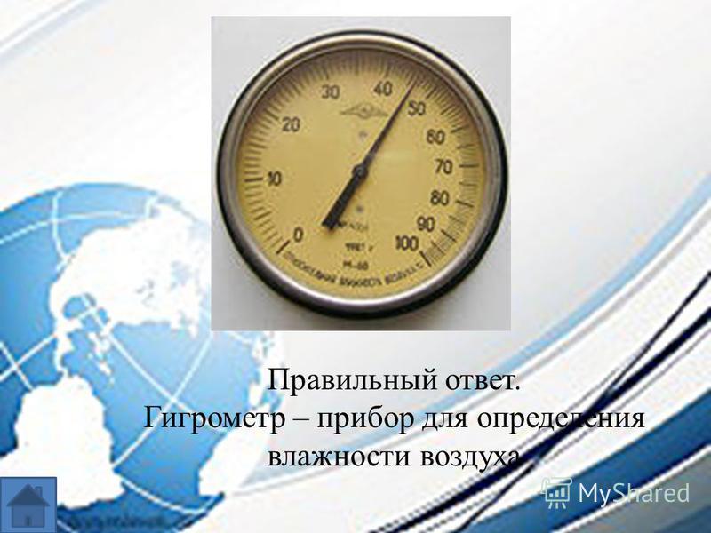 Правильный ответ. Гигрометр – прибор для определения влажности воздуха