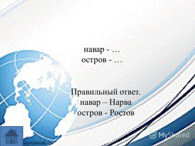 навар - … остров - … Правильный ответ. навар – Нарва остров - Ростов
