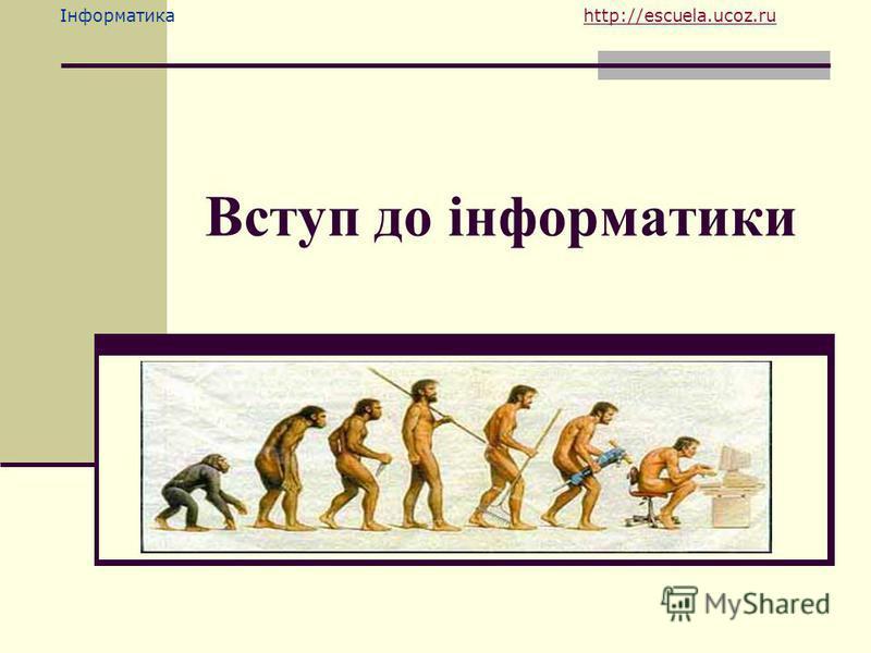 Інформатика http://escuela.ucoz.ruhttp://escuela.ucoz.ru Вступ до інформатики