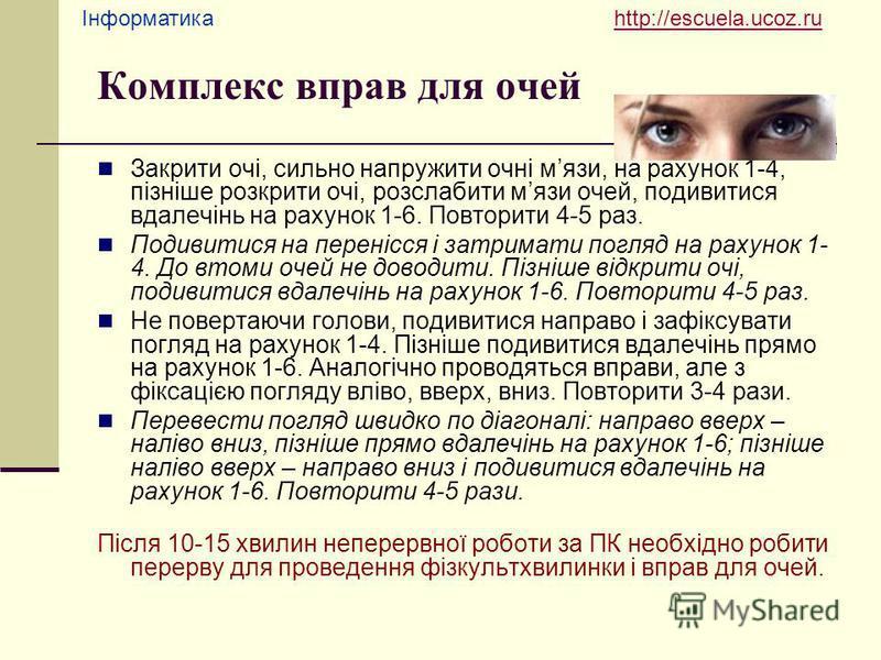 Інформатика http://escuela.ucoz.ruhttp://escuela.ucoz.ru Комплекс вправ для очей Закрити очі, сильно напружити очні мязи, на рахунок 1-4, пізніше розкрити очі, розслабити мязи очей, подивитися вдалечінь на рахунок 1-6. Повторити 4-5 раз. Подивитися н