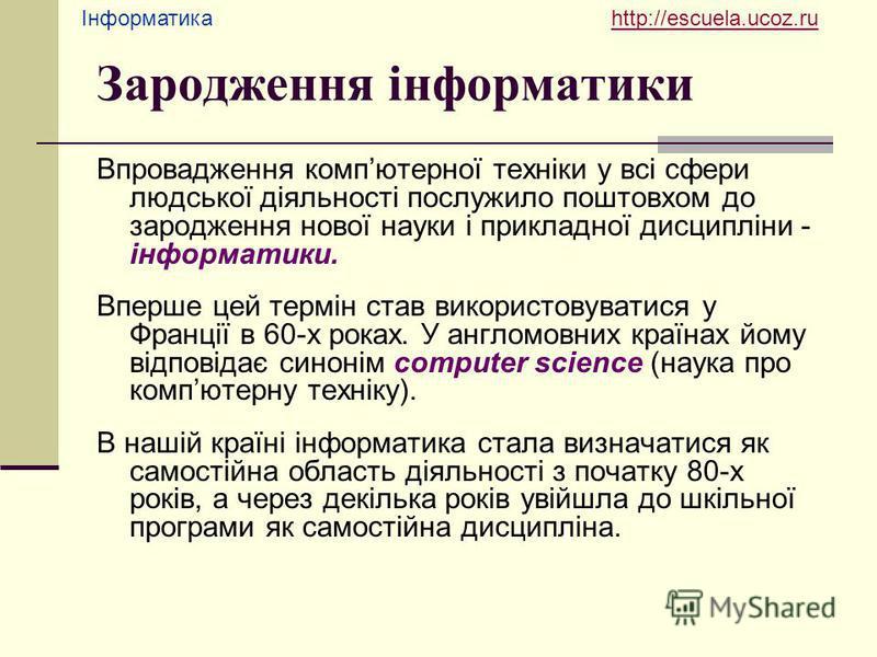 Інформатика http://escuela.ucoz.ruhttp://escuela.ucoz.ru Зародження інформатики Впровадження компютерної техніки у всі сфери людської діяльності послужило поштовхом до зародження нової науки і прикладної дисципліни - інформатики. Вперше цей термін ст