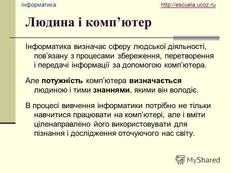 Інформатика http://escuela.ucoz.ruhttp://escuela.ucoz.ru Людина і компютер Інформатика визначає сферу людської діяльності, повязану з процесами збереження, перетворення і передачі інформації за допомогою компютера. Але потужність компютера визначаєть
