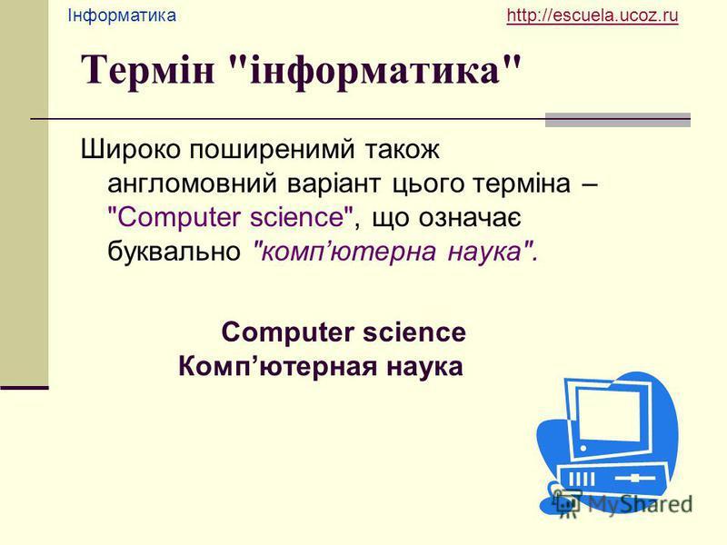 Інформатика http://escuela.ucoz.ruhttp://escuela.ucoz.ru Термін інформатика Широко поширенимй також англомовний варіант цього терміна – Сomputer science, що означає буквально компютерна наука. Сomputer science Компютерная наука