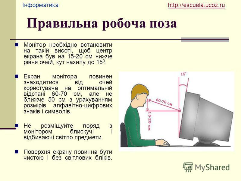 Інформатика http://escuela.ucoz.ruhttp://escuela.ucoz.ru Правильна робоча поза Монітор необхідно встановити на такій висоті, щоб центр екрана був на 15-20 см нижче рівня очей, кут нахилу до 15 0. Екран монітора повинен знаходитися від очей користувач