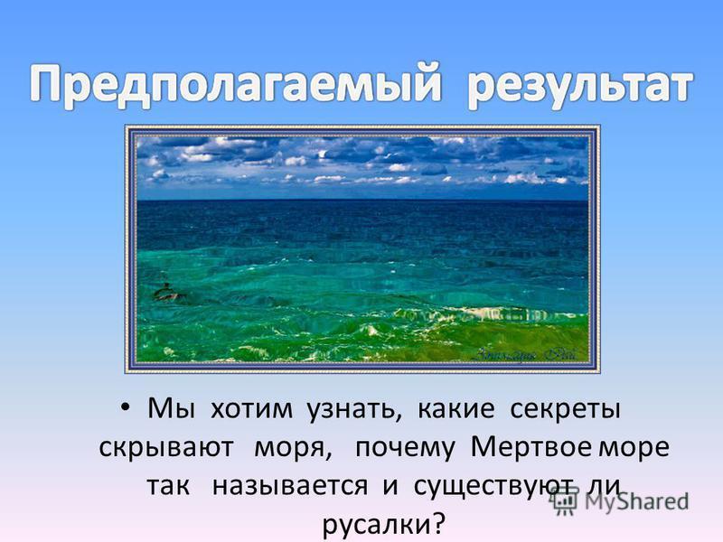 Где находится бермудский треугольник и море дьявола,что в них происходит? Какие тайны скрывает море дьявола? Почему мертвое море так называется? Существуют ли русалки, если существуют то какие виды русалок бывают?