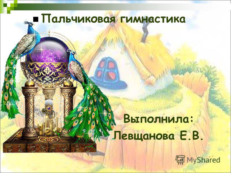 Пальчиковая гимнастика Выполнила: Левщанова Е.В.