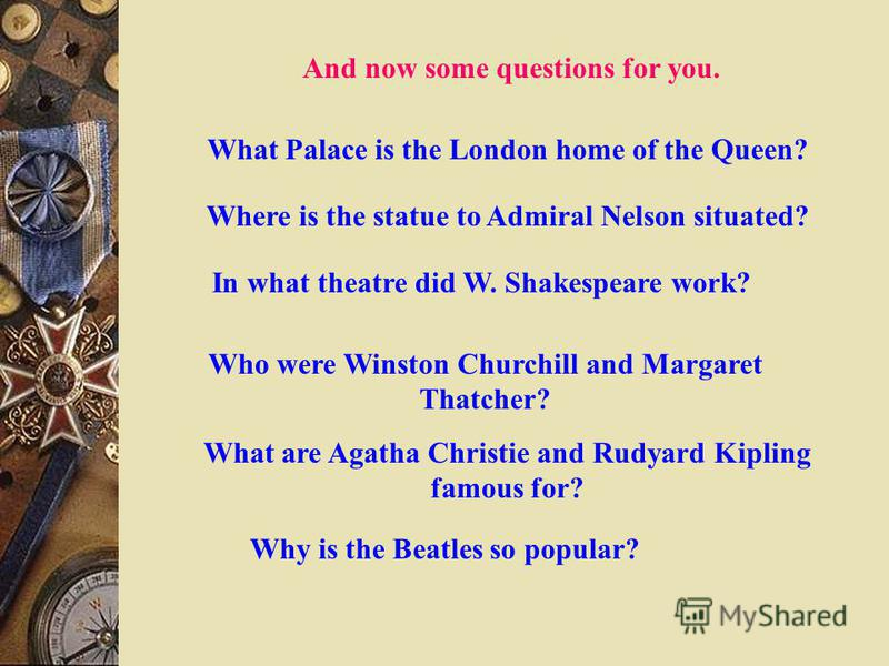 And now some questions for you. What Palace is the London home of the Queen? Where is the statue to Admiral Nelson situated? In what theatre did W. Shakespeare work? Who were Winston Churchill and Margaret Thatcher? What are Agatha Christie and Rudya