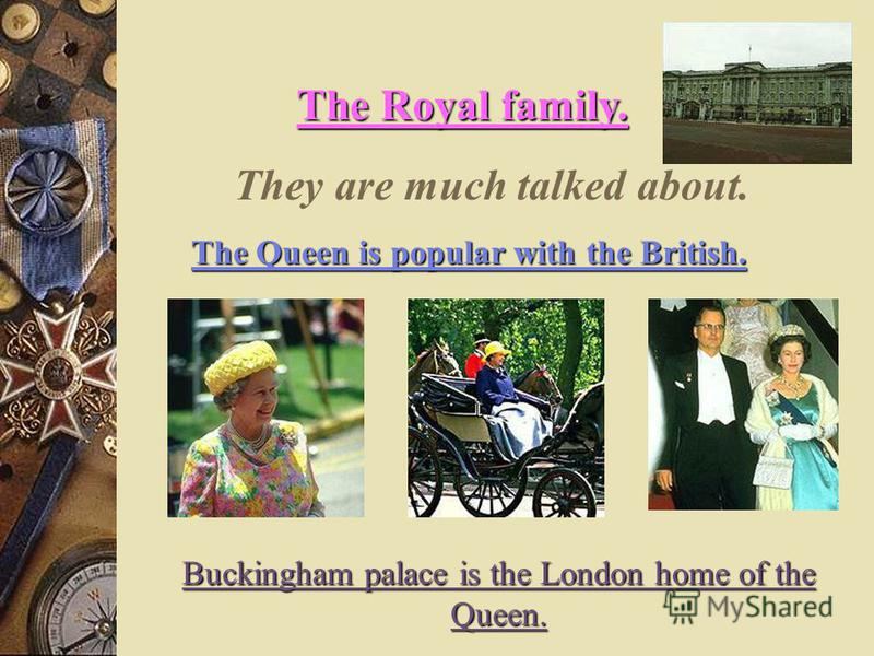 The Royal family. They are much talked about. The Queen is popular with the British. Buckingham palace is the London home of the Queen.