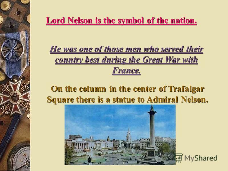 Lord Nelson is the symbol of the nation. He was one of those men who served their country best during the Great War with France. On the column in the center of Trafalgar Square there is a statue to Admiral Nelson.