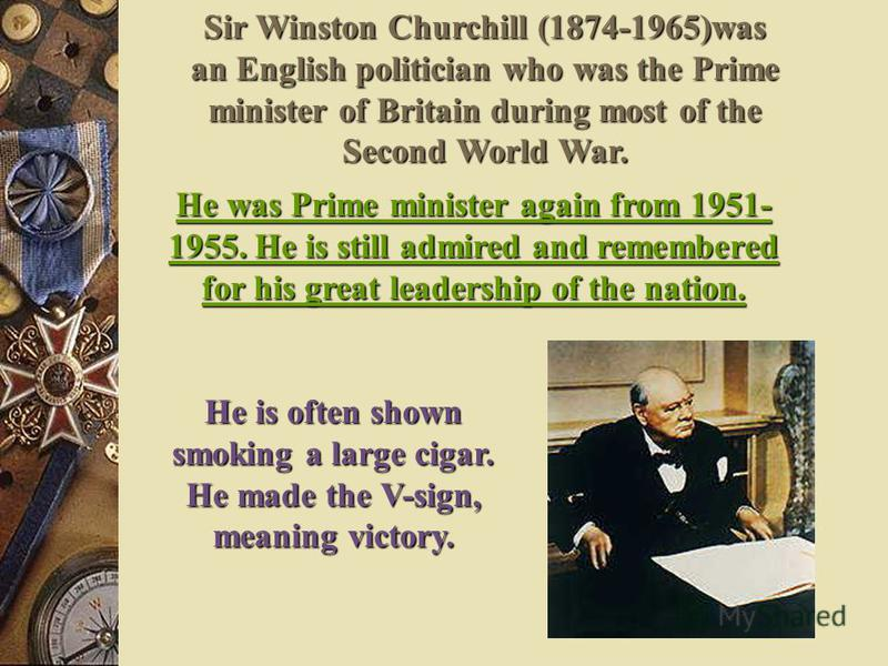 Sir Winston Churchill (1874-1965)was an English politician who was the Prime minister of Britain during most of the Second World War. He was Prime minister again from 1951- 1955. He is still admired and remembered for his great leadership of the nati