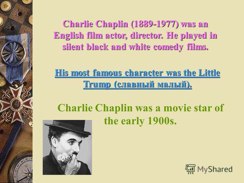 Charlie Chaplin (1889-1977) was an English film actor, director. He played in silent black and white comedy films. His most famous character was the Little Trump (славный малый). Charlie Chaplin was a movie star of the early 1900s.