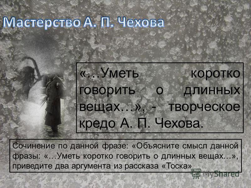 «…Уметь коротко говорить о длинных вещах…», - творческое кредо А. П. Чехова. Сочинение по данной фразе: «Объясните смысл данной фразы: «…Уметь коротко говорить о длинных вещах…», приведите два аргумента из рассказа «Тоска»