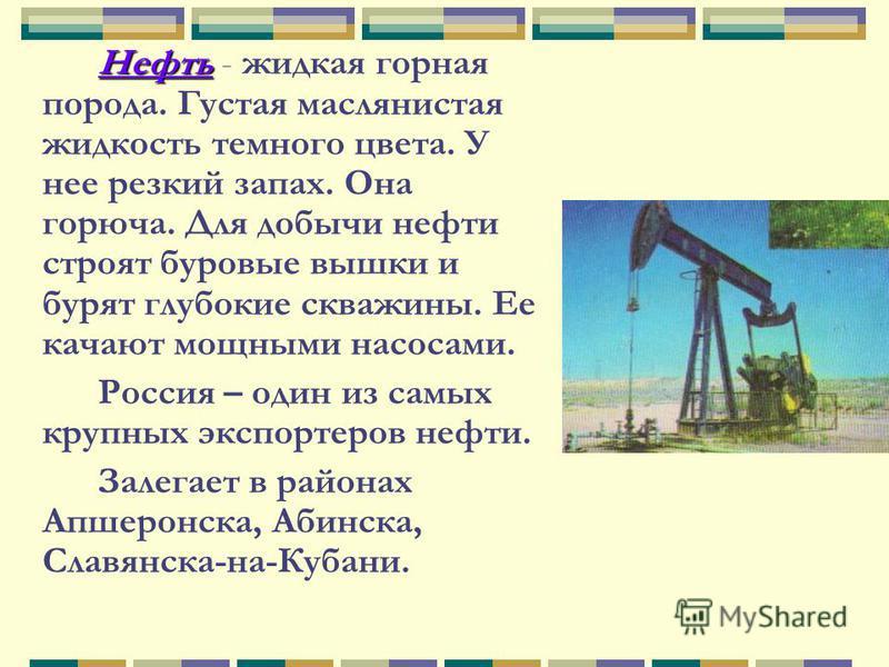 Нефть - жидкая горная порода. Густая маслянистая жидкость темного цвета. У нее резкий запах. Она горюча. Для добычи нефти строят буровые вышки и бурят глубокие скважины. Ее качают мощными насосами. Россия – один из самых крупных экспортеров нефти. За