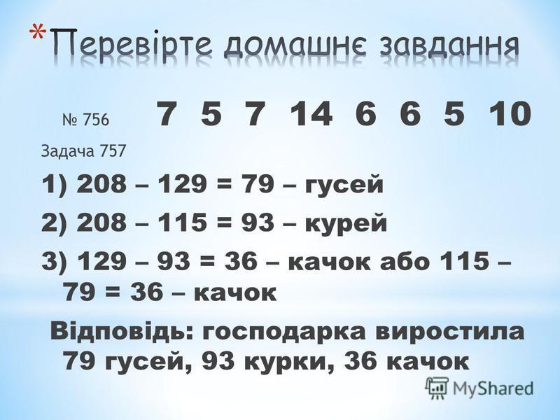 756 7 5 7 14 6 6 5 10 Задача 757 1) 208 – 129 = 79 – гусей 2) 208 – 115 = 93 – курей 3) 129 – 93 = 36 – качок або 115 – 79 = 36 – качок Відповідь: господарка виростила 79 гусей, 93 курки, 36 качок