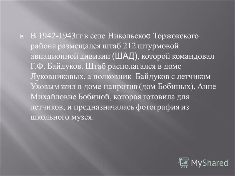 В 1942-1943 гг в селе Никольско е Торжокского района размещался штаб 212 штурмовой авиационной дивизии (ШАД), которой командовал Г. Ф. Байдуков. Штаб располагался в доме Луковниковых, а полковник Байдуков с летчиком Уховым жил в доме напротив ( дом Б
