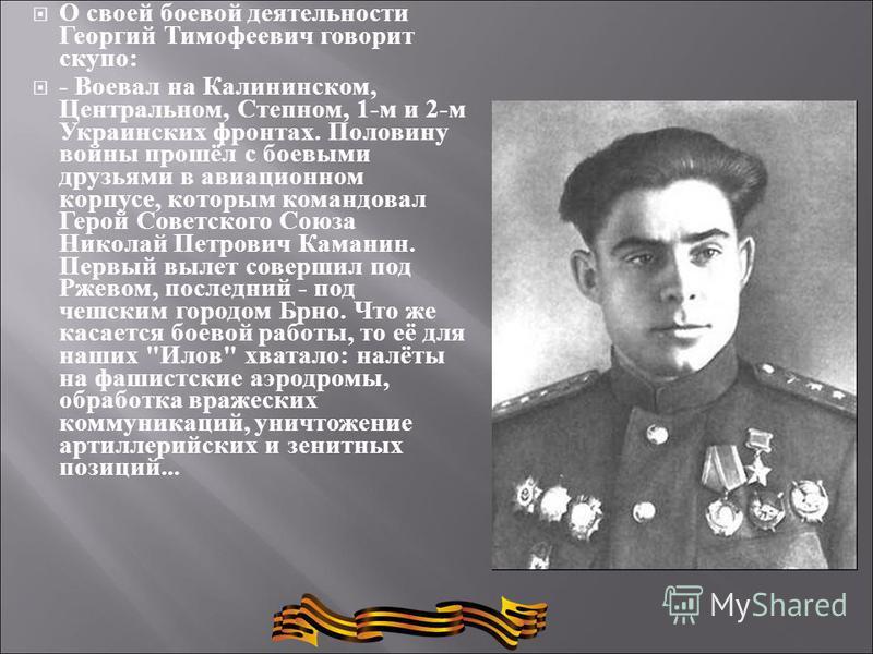 О своей боевой деятельности Георгий Тимофеевич говорит скупо : - Воевал на Калининском, Центральном, Степном, 1- м и 2- м Украинских фронтах. Половину войны прошёл с боевыми друзьями в авиационном корпусе, которым командовал Герой Советского Союза Ни