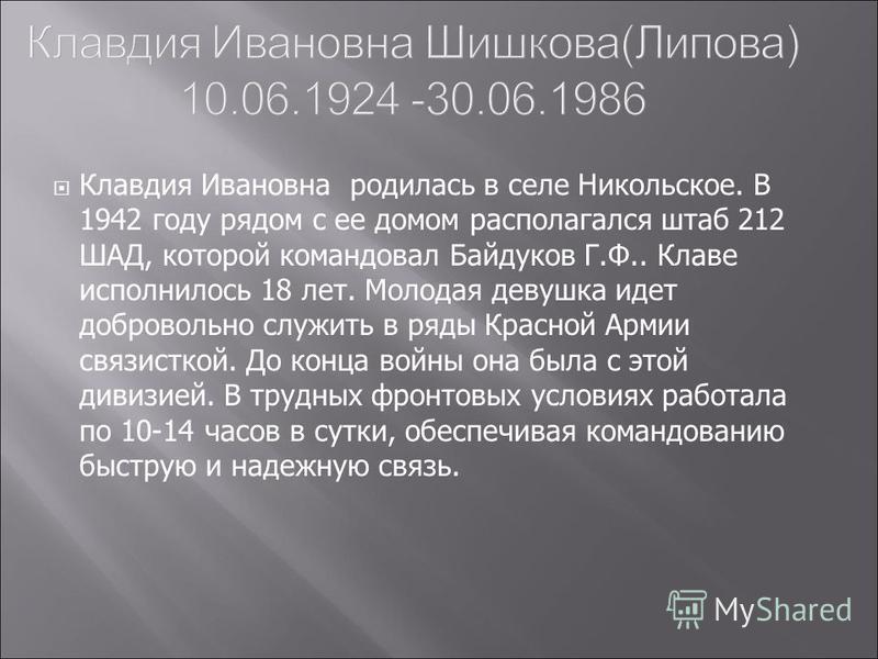 Клавдия Ивановна родилась в селе Никольское. В 1942 году рядом с ее домом располагался штаб 212 ШАД, которой командовал Байдуков Г.Ф.. Клаве исполнилось 18 лет. Молодая девушка идет добровольно служить в ряды Красной Армии связисткой. До конца войны