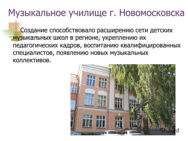Музыкальное училище г. Новомосковска Создание способствовало расширению сети детских музыкальных школ в регионе, укреплению их педагогических кадров, воспитанию квалифицированных специалистов, появлению новых музыкальных коллективов.