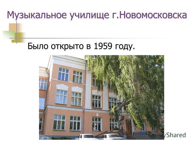 Музыкальное училище г.Новомосковска Было открыто в 1959 году.