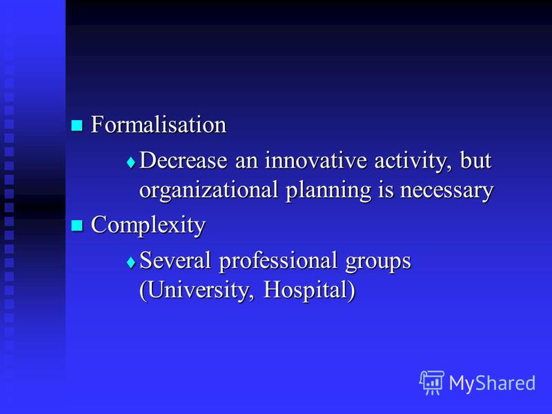 Formalisation Formalisation Decrease an innovative activity, but organizational planning is necessary Decrease an innovative activity, but organizational planning is necessary Complexity Complexity Several professional groups (University, Hospital) S