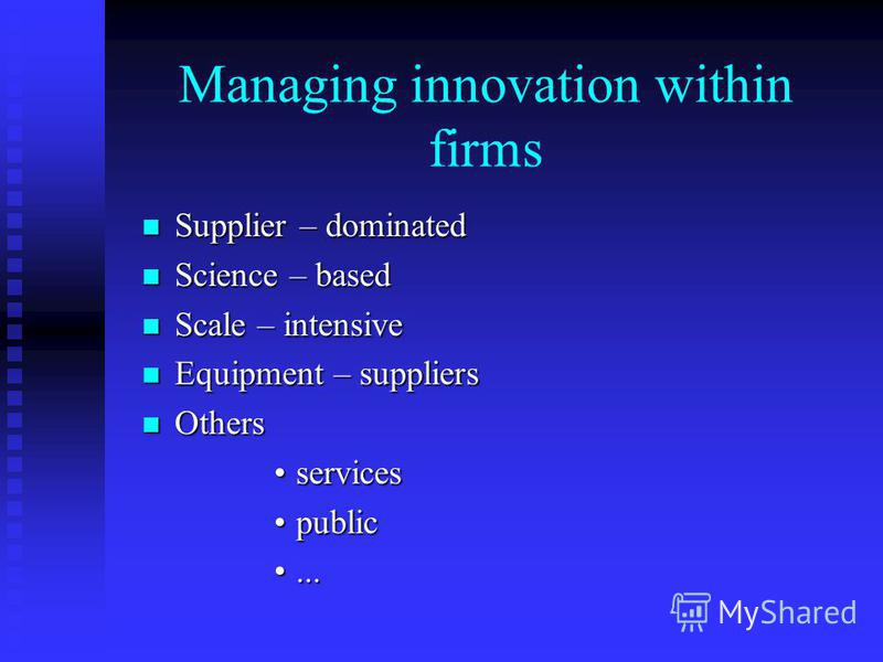 Managing innovation within firms Supplier – dominated Supplier – dominated Science – based Science – based Scale – intensive Scale – intensive Equipment – suppliers Equipment – suppliers Others Others servicesservices publicpublic......