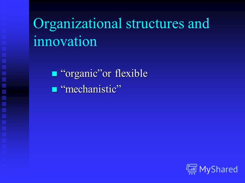 Organizational structures and innovation organicor flexible organicor flexible mechanistic mechanistic