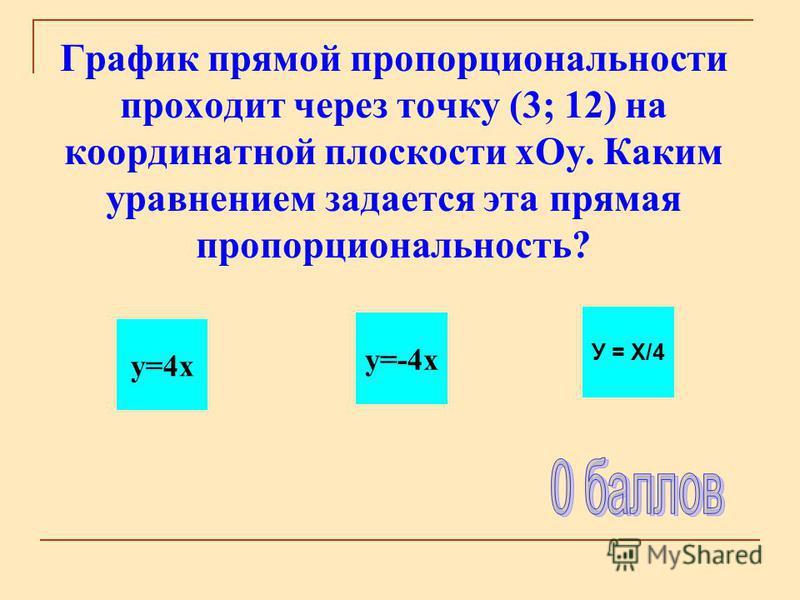 График прямой пропорциональности проходит через точку (3; 12) на координатной плоскости х Оу. Каким уравнением задается эта прямая пропорциональность? y=4x y=-4x У = Х/4
