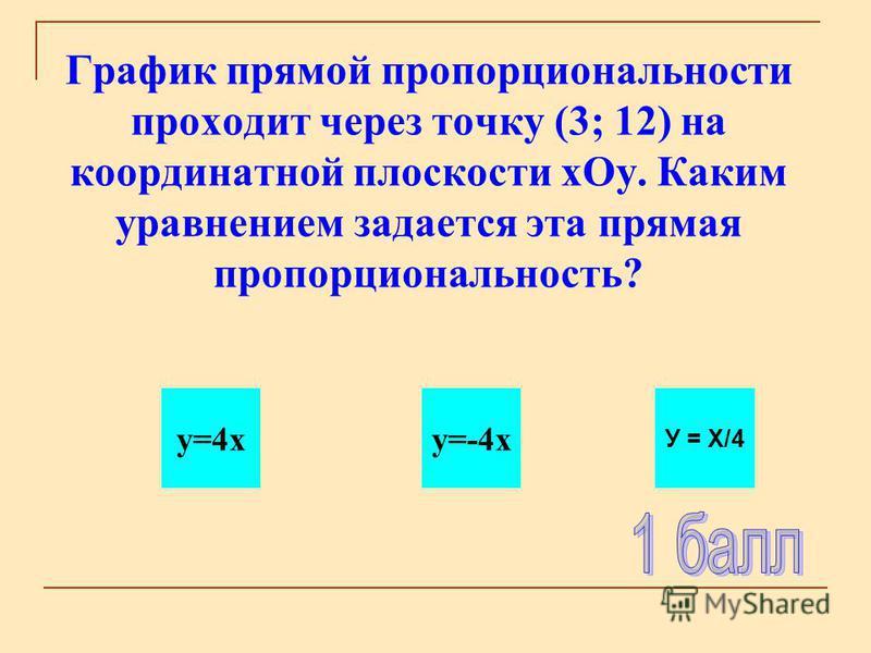 График прямой пропорциональности проходит через точку (3; 12) на координатной плоскости х Оу. Каким уравнением задается эта прямая пропорциональность? y=4xy=-4x У = Х/4