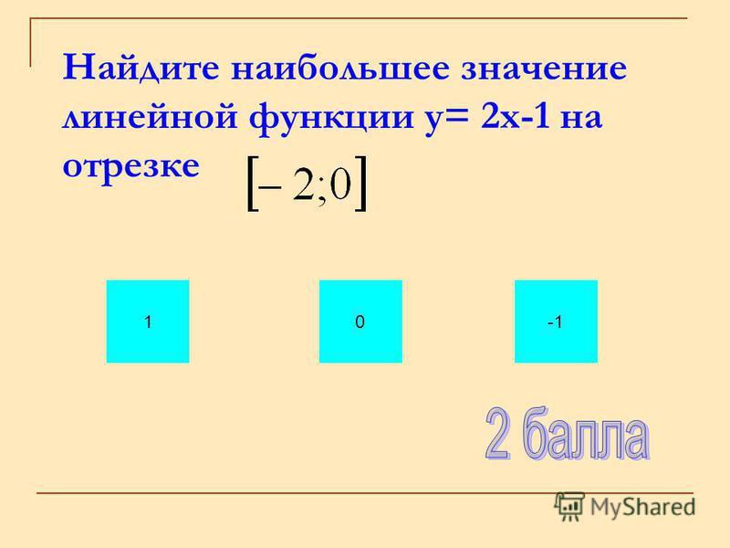 Найдите наибольшее значение линейной функции у= 2 х-1 на отрезке 10
