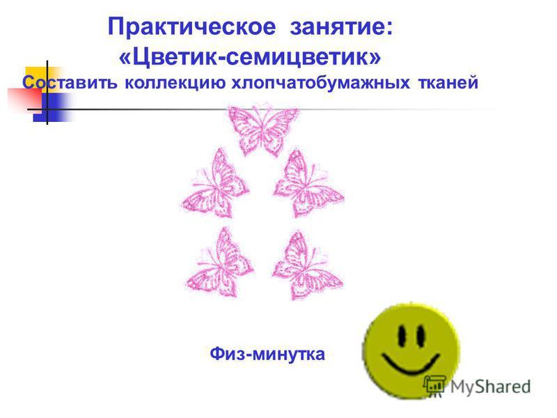Практическое занятие: «Цветик-семицветик» Составить коллекцию хлопчатобумажных тканей Физ-минутка
