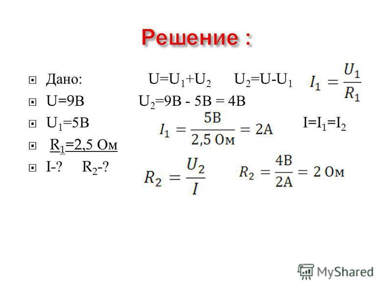 Дано : U=U 1 +U 2 U 2 =U-U 1 U=9 В U 2 =9 В - 5 В = 4 В U 1 =5 В I=I 1 =I 2 R 1 =2,5 Ом I-? R 2 -?