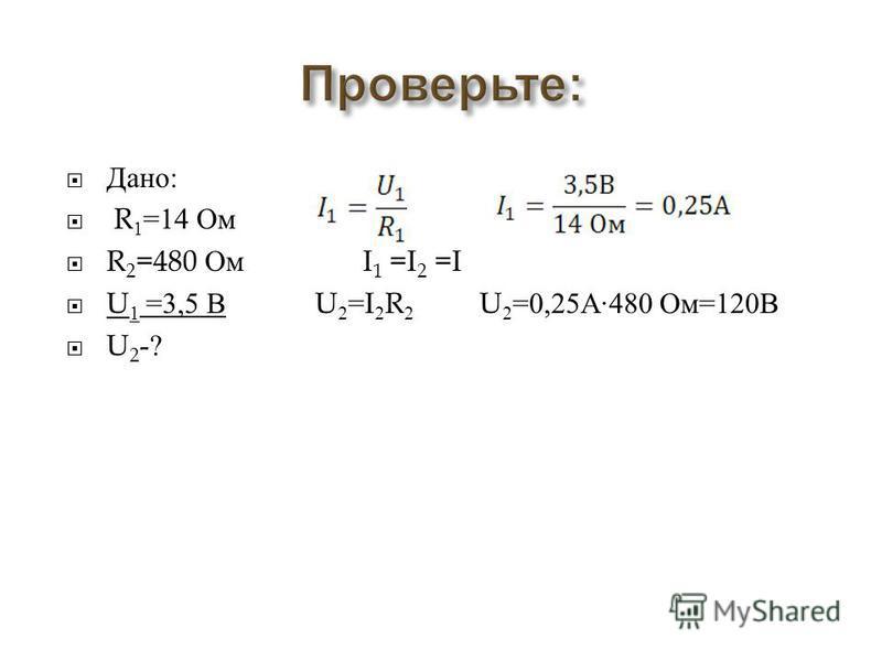 Дано : R 1 =14 Ом R 2 =480 Ом I 1 =I 2 =I U 1 =3,5 В U 2 =I 2 R 2 U 2 =0,25 А ·480 Ом =120 В U 2 -?