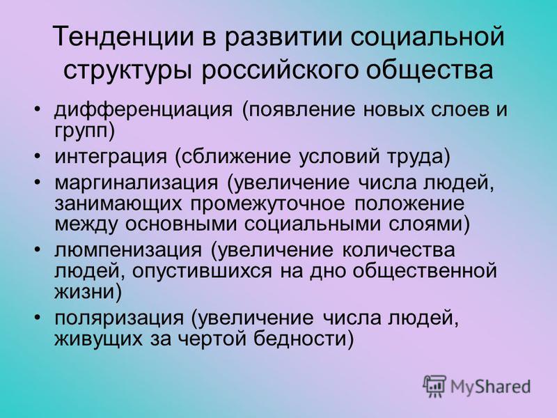 Тенденции в развитии социальной структуры российского общества дифференциация (появление новых слоев и групп) интеграция (сближение условий труда) маргинализация (увеличение числа людей, занимающих промежуточное положение между основными социальными